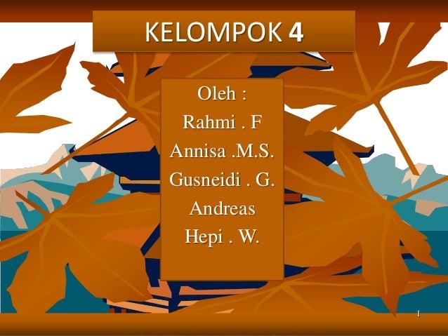 1 KELOMPOK 4 Oleh : Rahmi . F Annisa .M.S. Gusneidi . G. Andreas Hepi . W.