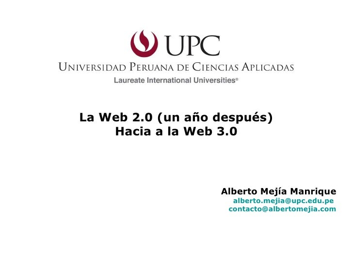 La Web 2.0 (un año después) Hacia a la Web 3.0 Alberto Mejía Manrique [email_address]   [email_address]