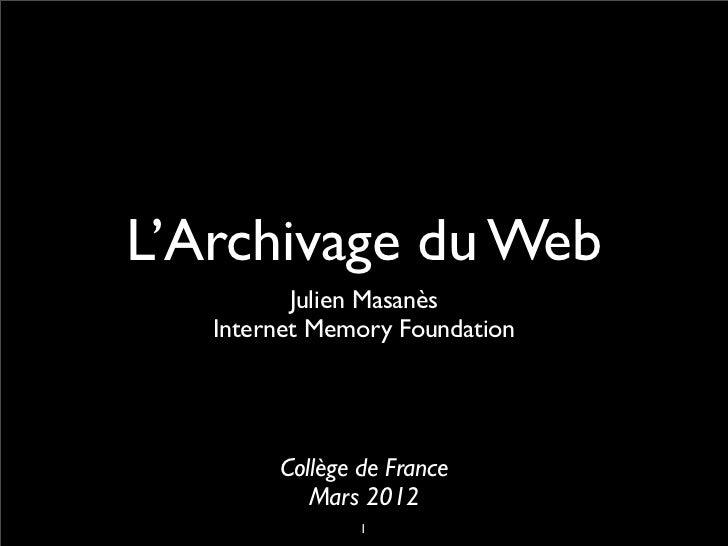 L'Archivage du Web          Julien Masanès   Internet Memory Foundation        Collège de France           Mars 2012      ...