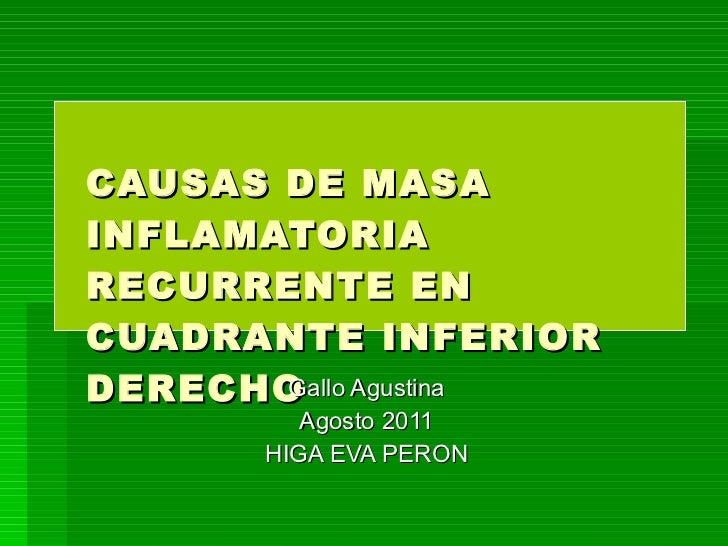 CAUSAS DE MASA INFLAMATORIA RECURRENTE EN CUADRANTE INFERIOR DERECHO Gallo Agustina Agosto 2011 HIGA EVA PERON
