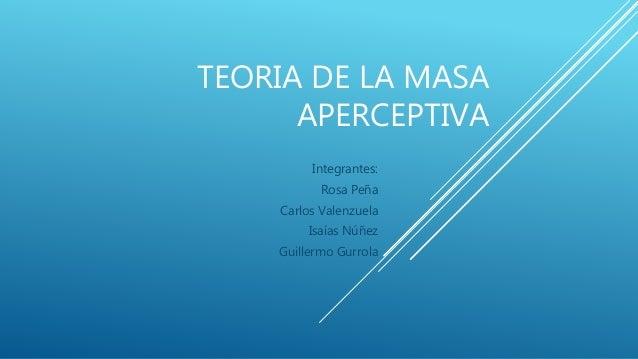 TEORIA DE LA MASA APERCEPTIVA Integrantes: Rosa Peña Carlos Valenzuela Isaías Núñez Guillermo Gurrola