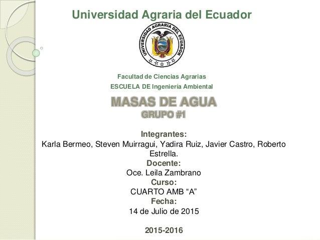 Universidad Agraria del Ecuador Facultad de Ciencias Agrarias ESCUELA DE Ingeniería Ambiental MASAS DE AGUA GRUPO #1 Integ...