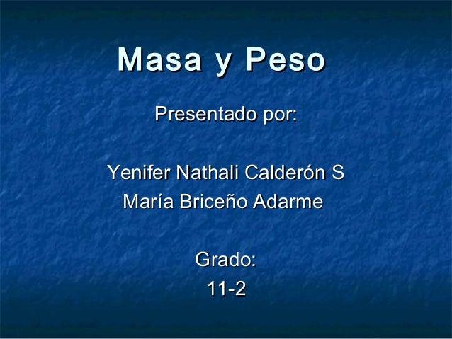 Masa y Peso     Presentado por:Yenifer Nathali Calderón S María Briceño Adarme         Grado:          11-2