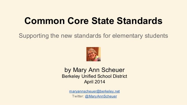 Common Core State Standards Supporting the new standards for elementary students by Mary Ann Scheuer Berkeley Unified Scho...