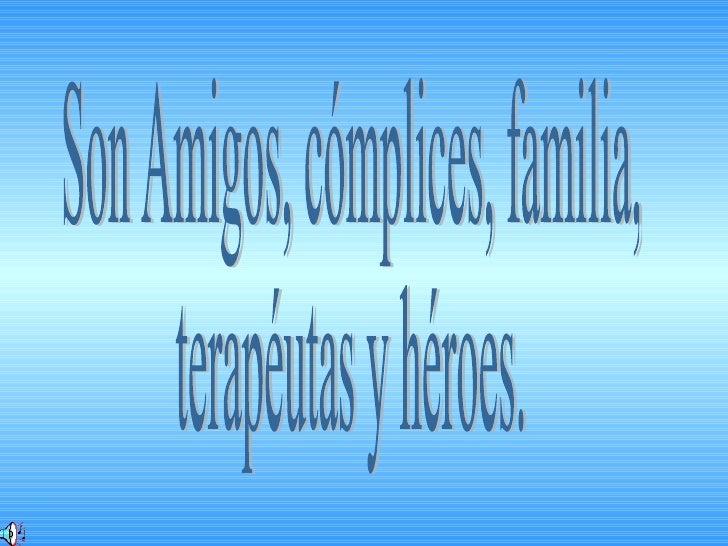 Son Amigos, cómplices, familia, terapéutas y héroes.