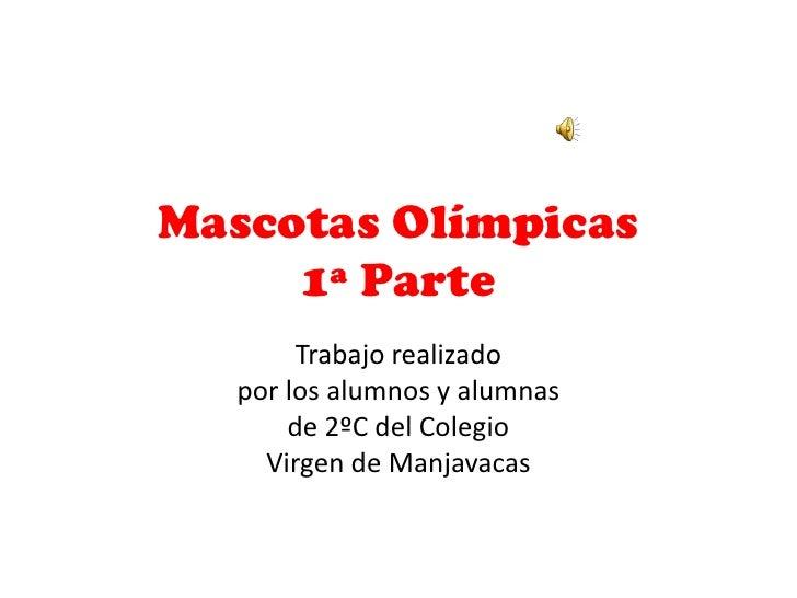 Mascotas Olímpicas     1ª Parte       Trabajo realizado  por los alumnos y alumnas      de 2ºC del Colegio    Virgen de Ma...