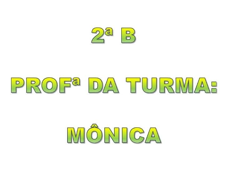 2ª B<br />PROFª DA TURMA:<br />MÔNICA<br />