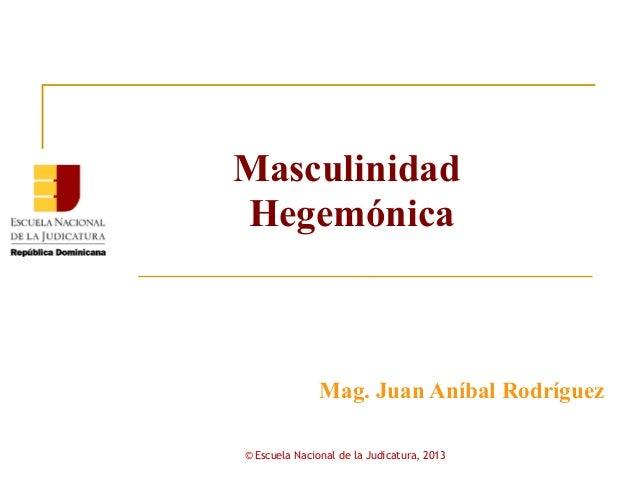 MasculinidadHegemónica               Mag. Juan Aníbal Rodríguez© Escuela Nacional de la Judicatura, 2013