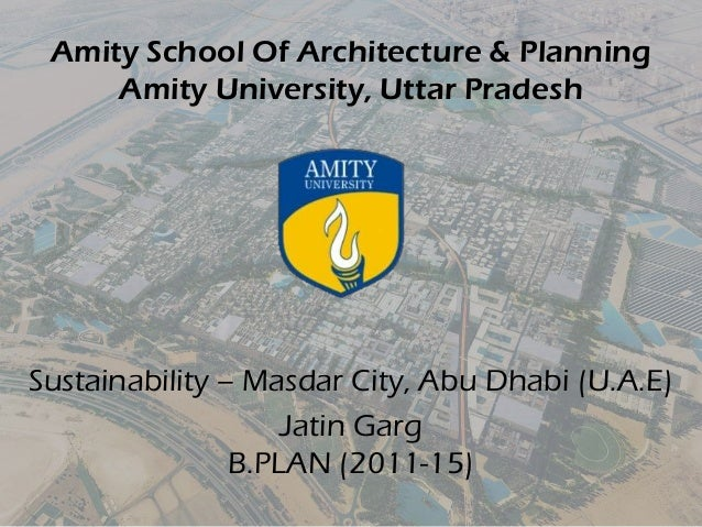 Amity School Of Architecture & Planning Amity University, Uttar Pradesh Sustainability – Masdar City, Abu Dhabi (U.A.E) Ja...