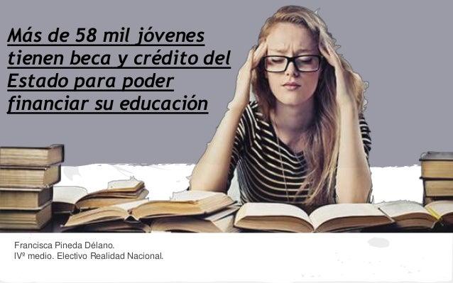 Francisca Pineda Délano. lVº medio. Electivo Realidad Nacional. Más de 58 mil jóvenes tienen beca y crédito del Estado par...