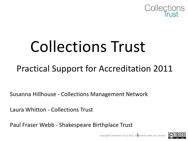 Collections Trust Practical Support for Accreditation 2011 Susanna Hillhouse - Collections Management Network Laura Whitto...