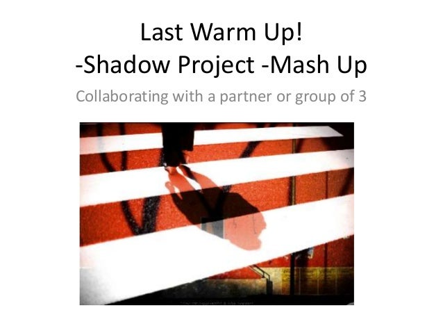 Last Warm Up!-Shadow Project -Mash UpCollaborating with a partner or group of 3