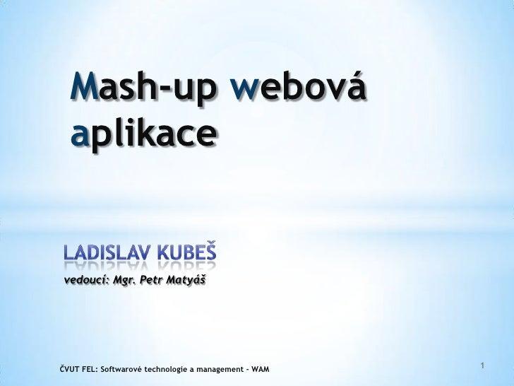 Mash-up webová aplikace<br />Ladislav Kubeš<br />vedoucí: Mgr. Petr Matyáš<br />1<br />ČVUT FEL:Softwarové technologie a m...