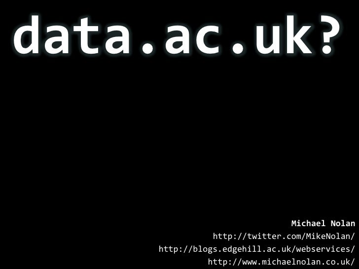 data.ac.uk?<br />Michael Nolan<br />http://twitter.com/MikeNolan/<br />http://blogs.edgehill.ac.uk/webservices/<br />http:...