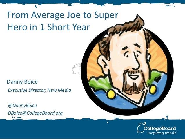 From Average Joe to Super Hero in 1 Short Year Danny Boice Executive Director, New Media @DannyBoice DBoice@CollegeBoard.o...