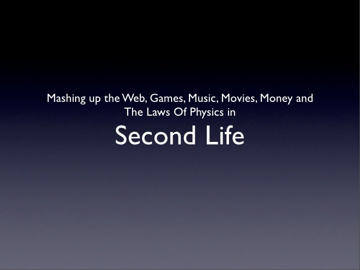 Mashing up the Web, Games, Music, Movies, Money and                The Laws Of Physics in               Second Life