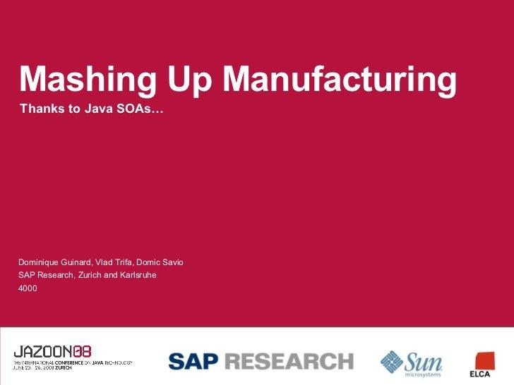Mashing Up Manufacturing Thanks to Java SOAs… Dominique Guinard, Vlad Trifa, Domic Savio SAP Research, Zurich and Karlsruh...