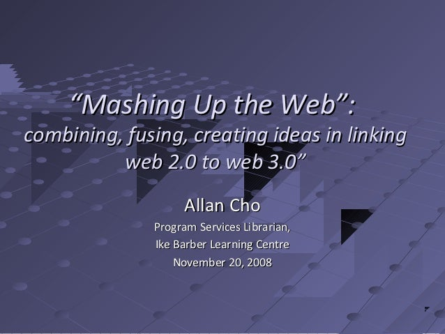 """Mashing Up the Web"":combining, fusing, creating ideas in linking          web 2.0 to web 3.0""                   Allan Cho..."