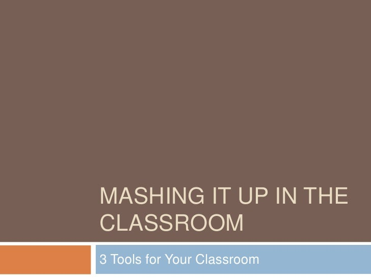 Mashing it up in the Classroom<br />3 Tools for Your Classroom<br />