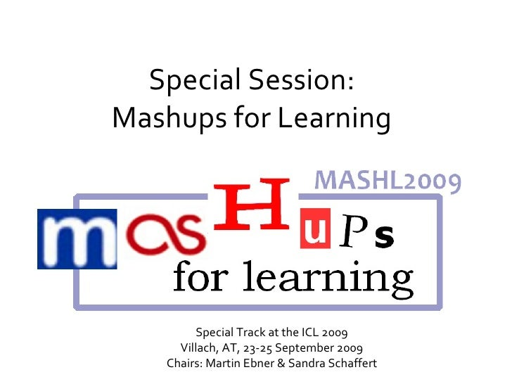 Special Session: Mashups for Learning Special Track at the ICL 2009 Villach, AT, 23-25 September 2009 Chairs: Martin Ebner...