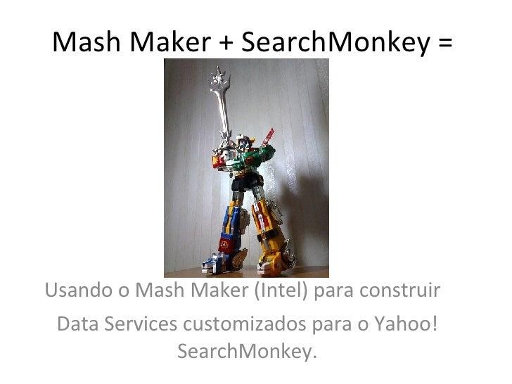Mash Maker + SearchMonkey =  Usando o Mash Maker (Intel) para construir  Data Services customizados para o Yahoo! SearchMo...