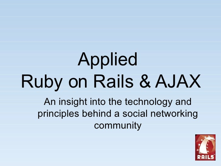 Applied  Ruby on Rails & AJAX An insight into the technology and principles behind a social networking community