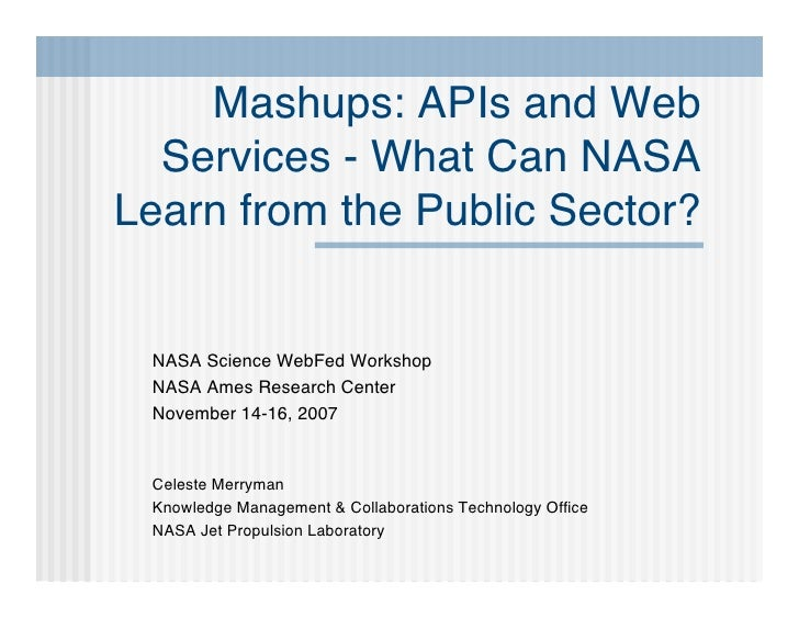 Mashups: APIs and Web   Services - What Can NASA Learn from the Public Sector?    NASA Science WebFed Workshop  NASA Ames ...