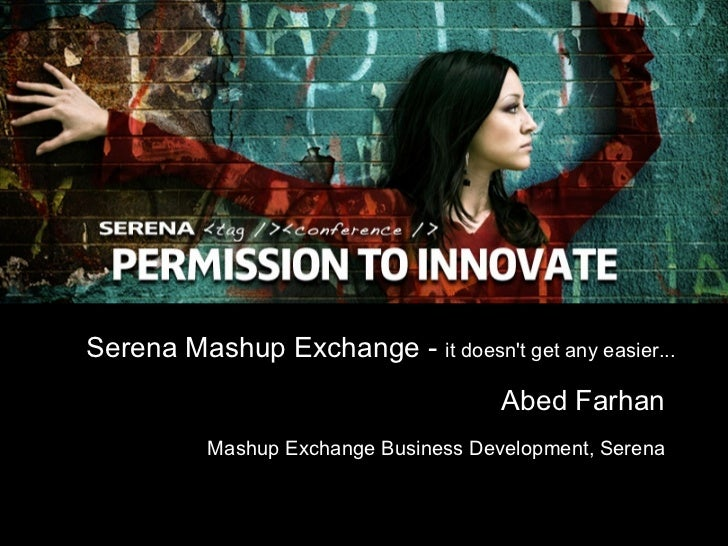 Serena Mashup Exchange -  it doesn't get any easier... Abed Farhan Mashup Exchange Business Development, Serena
