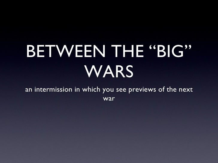 """BETWEEN THE """"BIG"""" WARS <ul><li>an intermission in which you see previews of the next war </li></ul>"""