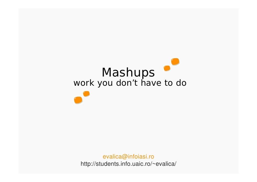 Mashups work you don't have to do                evalica@infoiasi.ro  http://students.info.uaic.ro/~evalica/
