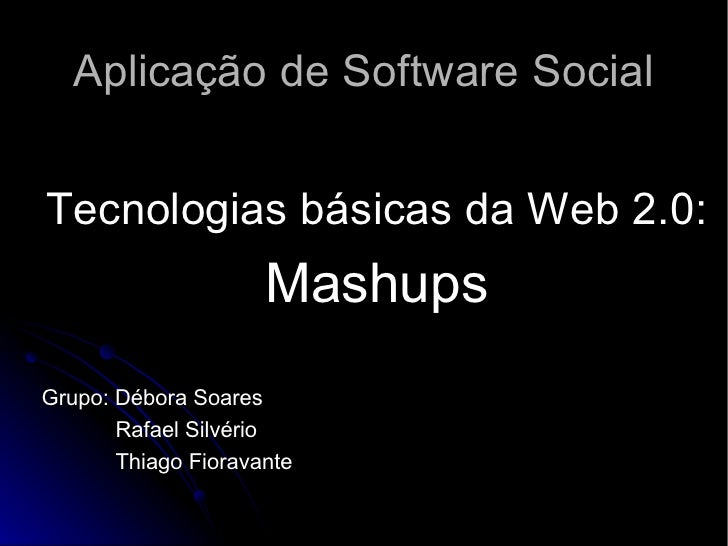 Aplicação de Software Social <ul><li>Tecnologias básicas da Web 2.0: </li></ul><ul><li>Mashups </li></ul><ul><li>Grupo: Dé...