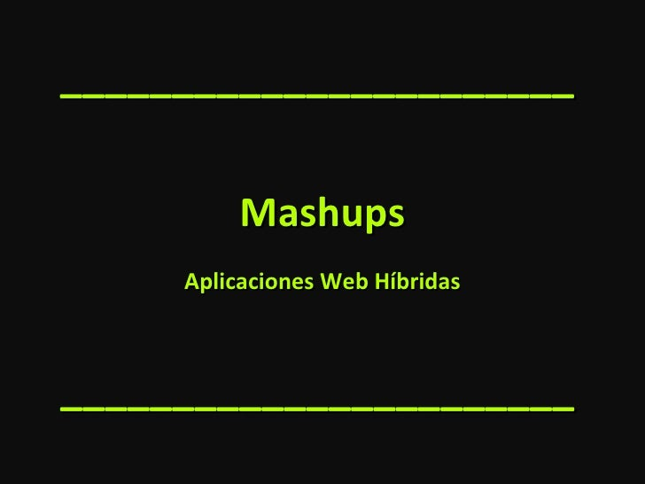 Mashups Aplicaciones Web Híbridas _______________________ _______________________
