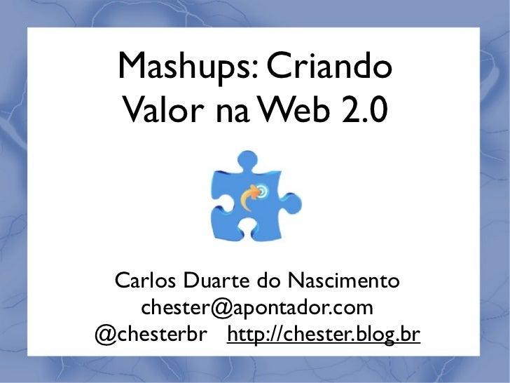 Mashups: Criando  Valor na Web 2.0 Carlos Duarte do Nascimento   chester@apontador.com@chesterbr http://chester.blog.br