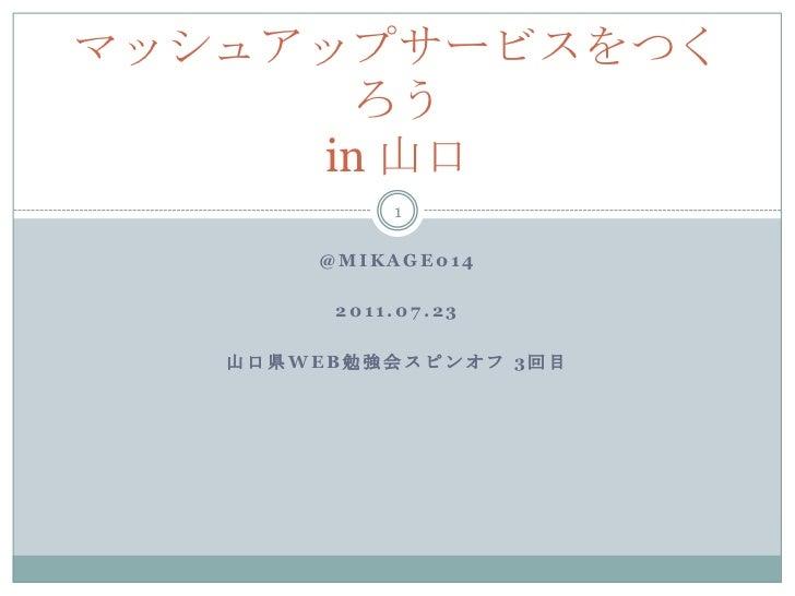 @mikage014<br />2011.07.23<br />山口県WEB勉強会スピンオフ 3回目<br />マッシュアップサービスをつくろうin 山口<br />1<br />