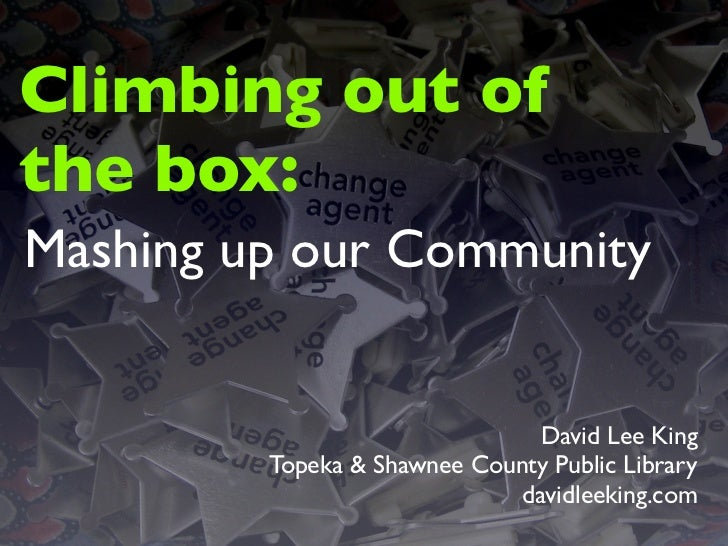 Climbing out of the box: Mashing up our Community                                   David Lee King          Topeka & Shawn...