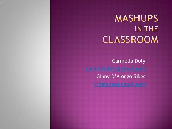 Mashupsin the Classroom<br />Carmella Doty<br />carmelladoty@gmail.com<br />Ginny D'AlonzoSikes<br />vjdalonzo@gmail.com<b...