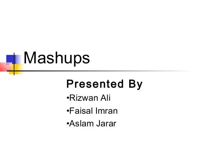 Mashups Presented By •Rizwan Ali •Faisal Imran •Aslam Jarar