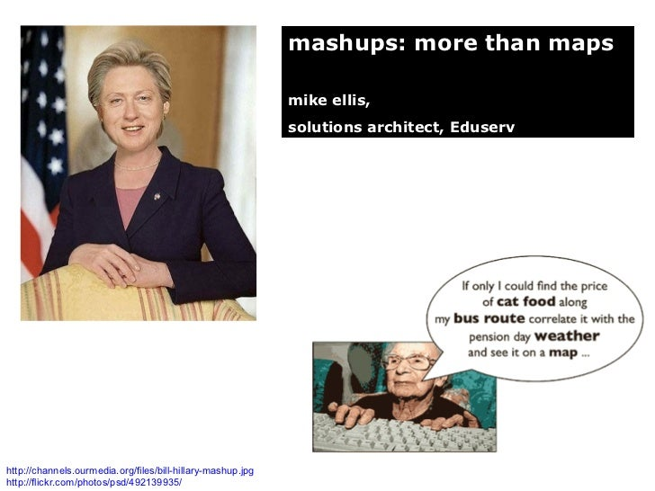 mashups: more than maps mike ellis,  solutions architect, Eduserv http://channels.ourmedia.org/files/bill-hillary-mashup.j...