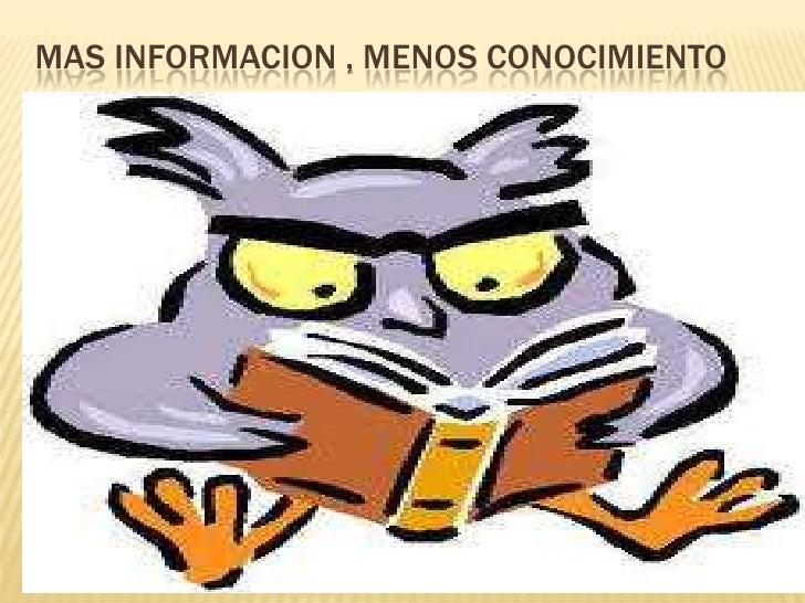 MAS INFORMACION , MENOS CONOCIMIENTO