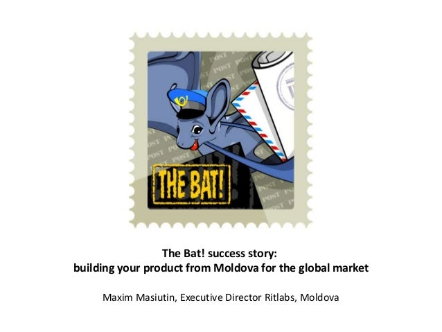 The Bat! success story: building your product from Moldova for the global market Maxim Masiutin, Executive Director Ritlab...