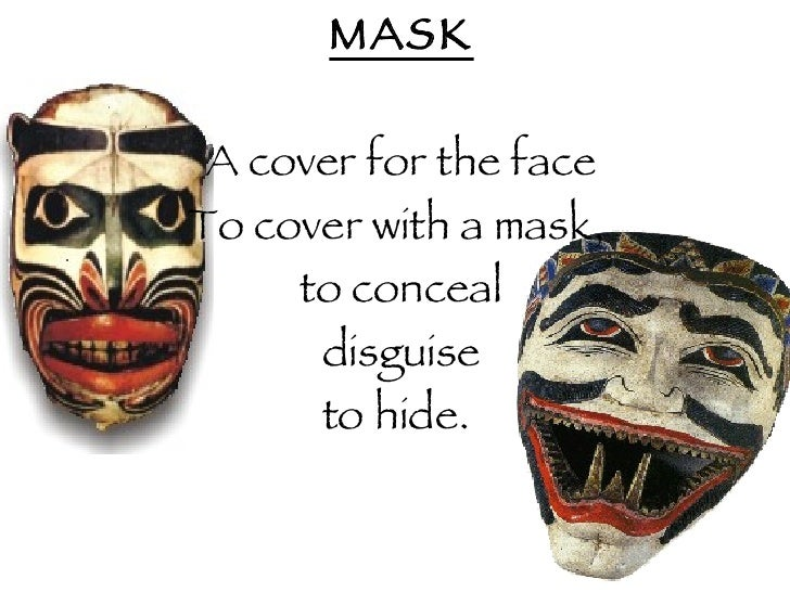 <ul><li>MASK </li></ul><ul><li>A cover for the face </li></ul><ul><li>To cover with a mask,  </li></ul><ul><li>to conceal ...