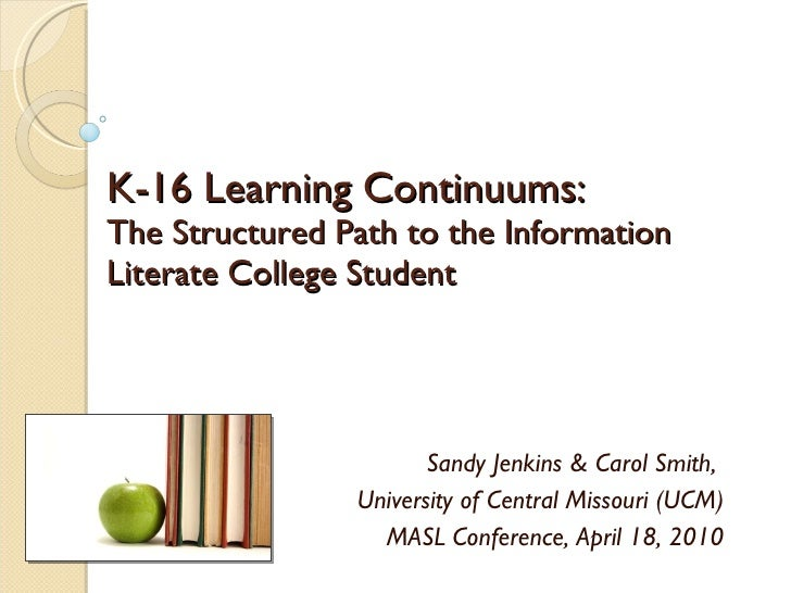 K-16 Learning Continuums: The Structured Path to the Information Literate College Student Sandy Jenkins & Carol Smith,  Un...