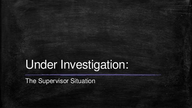Under Investigation:The Supervisor Situation