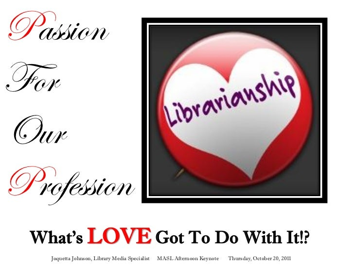 PassionForOurProfession  What's LOVE Got To Do With It!?    Joquetta Johnson, Library Media Specialist   MASL Afternoon Ke...