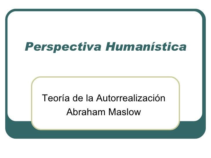 Perspectiva Humanística Teoría de la Autorrealización Abraham Maslow