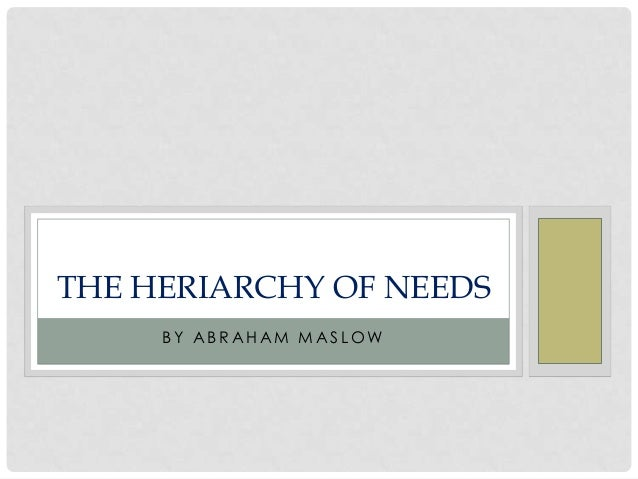 THE HERIARCHY OF NEEDS     BY ABRAHAM MASLOW