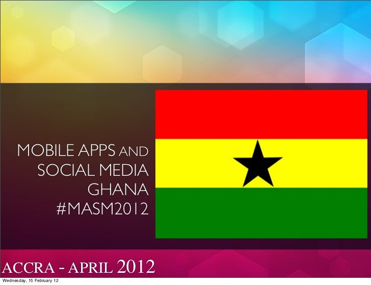 MOBILE APPS AND       SOCIAL MEDIA              GHANA          #MASM2012ACCRA - APRIL 2012Wednesday, 15 February 12
