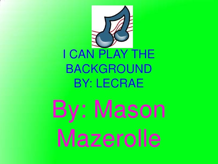 I CAN PLAY THE BACKGROUND   BY: LECRAEBy: MasonMazerolle