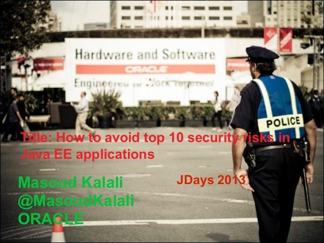 Title: How to avoid top 10 security risks in Java EE applications  Masoud Kalali @MasoudKalali ORACLE  JDays 2013