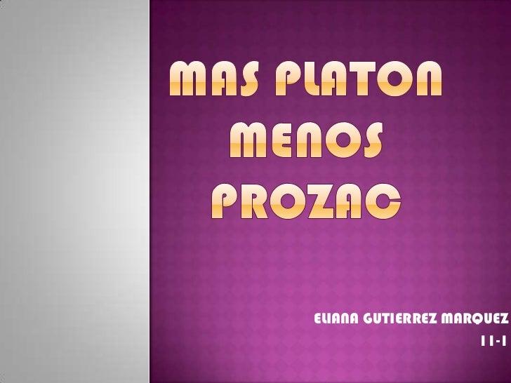 MAS PLATON MENOS PROZAC<br />ELIANA GUTIERREZ MARQUEZ<br />11-1<br />